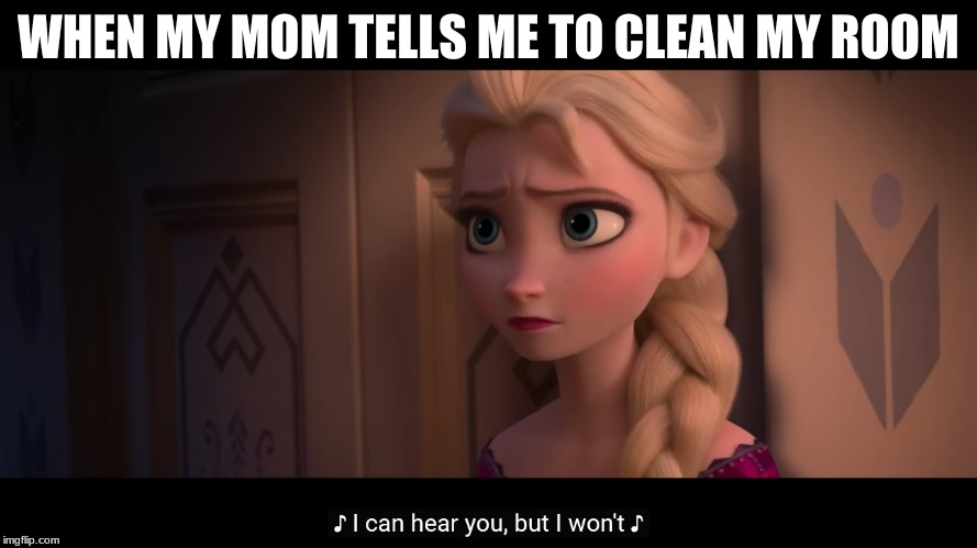 Comment if you can relate | WHEN MY MOM TELLS ME TO CLEAN MY ROOM | image tagged in i can hear you but i wont,frozen 2 | made w/ Imgflip meme maker