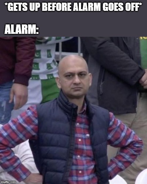 TRIGGERED (well yes, but actually no) |  *GETS UP BEFORE ALARM GOES OFF*; ALARM: | image tagged in alarm clock,pakistani,disappointed,helpless,stare,triggered | made w/ Imgflip meme maker