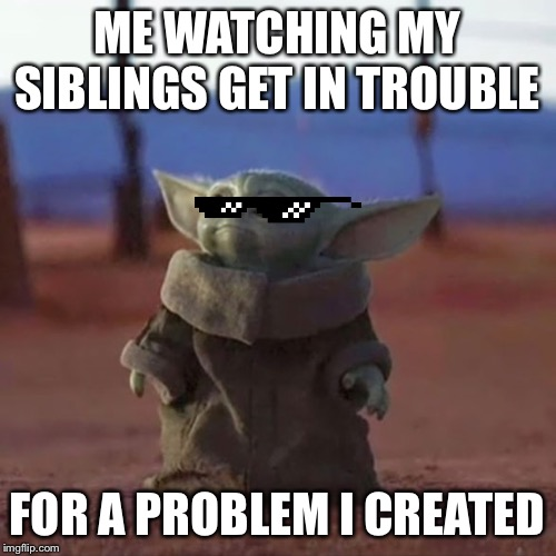 Baby Yoda |  ME WATCHING MY SIBLINGS GET IN TROUBLE; FOR A PROBLEM I CREATED | image tagged in baby yoda | made w/ Imgflip meme maker