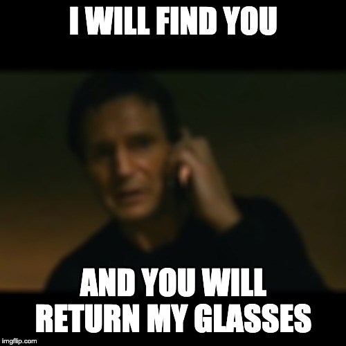 I will find you... |  I WILL FIND YOU; AND YOU WILL RETURN MY GLASSES | image tagged in memes,liam neeson taken | made w/ Imgflip meme maker