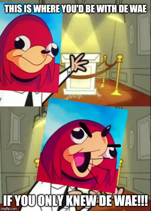 This Is Where I'd Put My Trophy If I Had One | THIS IS WHERE YOU'D BE WITH DE WAE IF YOU ONLY KNEW DE WAE!!! | image tagged in memes,this is where i'd put my trophy if i had one,ugandan knuckles,dank memes,funny memes,de wae | made w/ Imgflip meme maker
