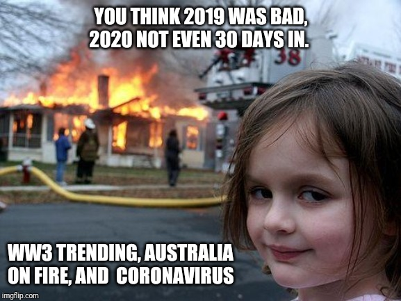2020, not even 30 days in. |  YOU THINK 2019 WAS BAD, 2020 NOT EVEN 30 DAYS IN. WW3 TRENDING, AUSTRALIA ON FIRE, AND  CORONAVIRUS | image tagged in memes,disaster girl,2020,2019,world war 3,coronavirus | made w/ Imgflip meme maker
