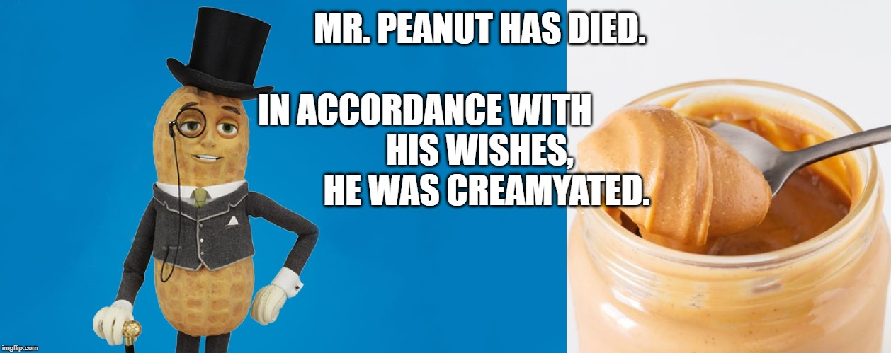 Mr Peanut Has Died |  MR. PEANUT HAS DIED. IN ACCORDANCE WITH                             HIS WISHES,              HE WAS CREAMYATED. | image tagged in mr peanut,peanuts | made w/ Imgflip meme maker