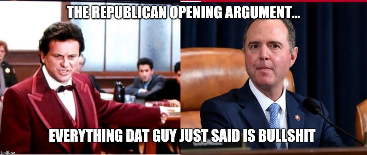 THE REPUBLICAN OPENING ARGUMENT... EVERYTHING DAT GUY JUST SAID IS BULLSHIT | image tagged in republicans,adam schiff,joke,trump,2020 | made w/ Imgflip meme maker