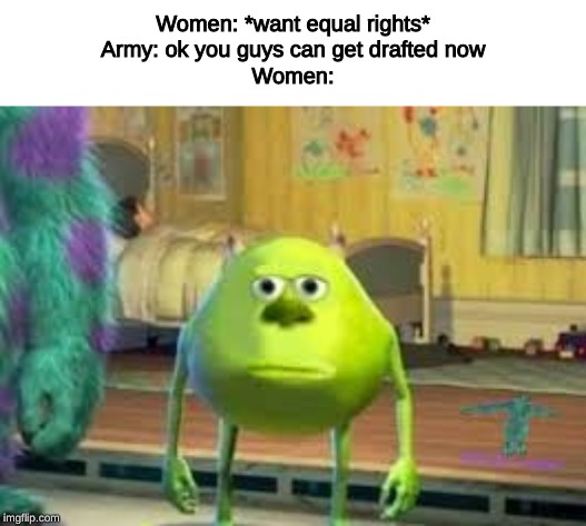 Mike | Women: *want equal rights*Army: ok you guys can get drafted nowWomen: | image tagged in mike wazowski,ww3,wwiii | made w/ Imgflip meme maker