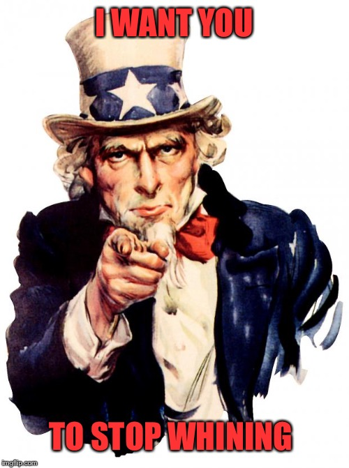 Uncle Sam |  I WANT YOU; TO STOP WHINING | image tagged in memes,uncle sam | made w/ Imgflip meme maker