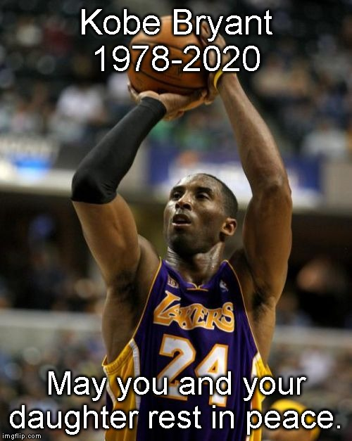 A sad day for basketball indeed. |  Kobe Bryant 1978-2020; May you and your daughter rest in peace. | image tagged in memes,kobe,rip | made w/ Imgflip meme maker