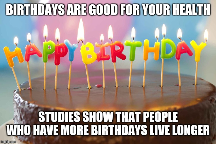 Its my B-day!!! |  BIRTHDAYS ARE GOOD FOR YOUR HEALTH; STUDIES SHOW THAT PEOPLE WHO HAVE MORE BIRTHDAYS LIVE LONGER | image tagged in birthday cake,funny memes,memes,quotes,funny quotes | made w/ Imgflip meme maker