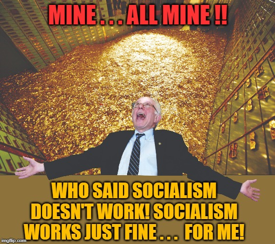 MINE . . . ALL MINE !! WHO SAID SOCIALISM DOESN'T WORK! SOCIALISM WORKS JUST FINE . . .  FOR ME! | made w/ Imgflip meme maker