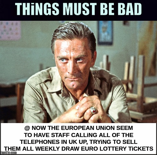 #GENERALFLYNN X |  THiNGS MUST BE BAD; @ NOW THE EUROPEAN UNiON SEEM TO HAVE STAFF CALLiNG ALL OF THE TELEPHONES IN UK UP, TRYiNG TO SELL THEM ALL WEEKLY DRAW EURO LOTTERY TiCKETS | image tagged in qanon,potus,melania trump,jfk,general mattis,boris johnson | made w/ Imgflip meme maker