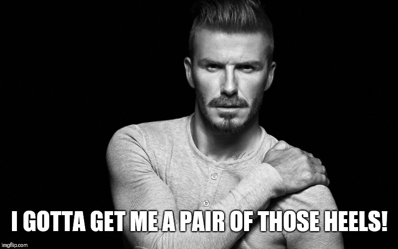 David Beckham | I GOTTA GET ME A PAIR OF THOSE HEELS! | image tagged in david beckham | made w/ Imgflip meme maker