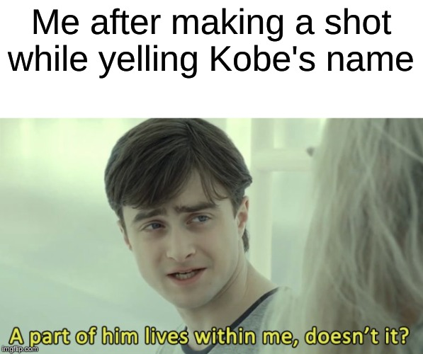 A part of him lives within me, doesn't it? | Me after making a shot while yelling Kobe's name | image tagged in a part of him lives within me doesn't it | made w/ Imgflip meme maker