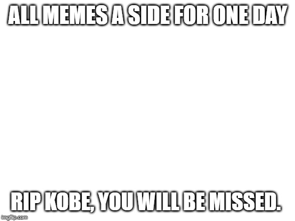 Blank White Template |  ALL MEMES A SIDE FOR ONE DAY; RIP KOBE, YOU WILL BE MISSED. | image tagged in blank white template | made w/ Imgflip meme maker