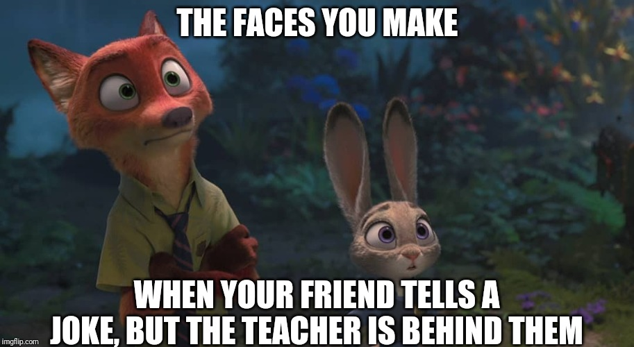 Stop Talking! |  THE FACES YOU MAKE; WHEN YOUR FRIEND TELLS A JOKE, BUT THE TEACHER IS BEHIND THEM | image tagged in nick wilde and judy hopps wide eyes,zootopia,nick wilde,judy hopps,the face you make when,funny | made w/ Imgflip meme maker