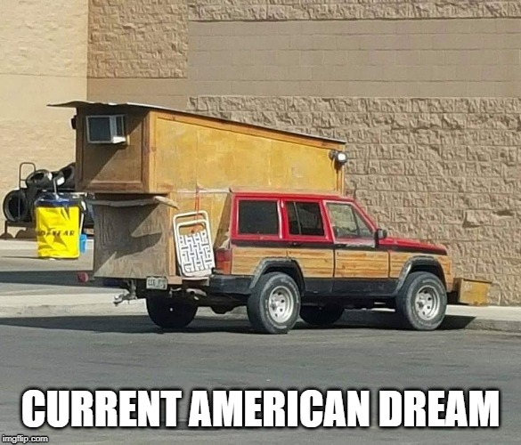 CURRENT AMERICAN DREAM | image tagged in american dream,homeless,redneck | made w/ Imgflip meme maker