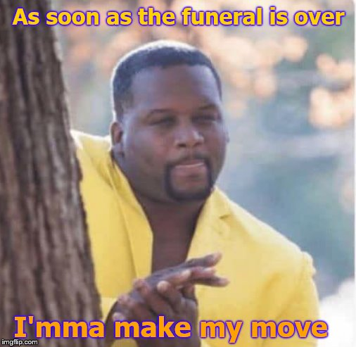 Licking lips | As soon as the funeral is over I'mma make my move | image tagged in licking lips | made w/ Imgflip meme maker