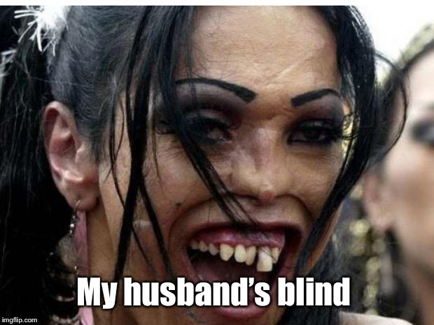 ugly woman monster | My husband's blind | image tagged in ugly woman monster | made w/ Imgflip meme maker