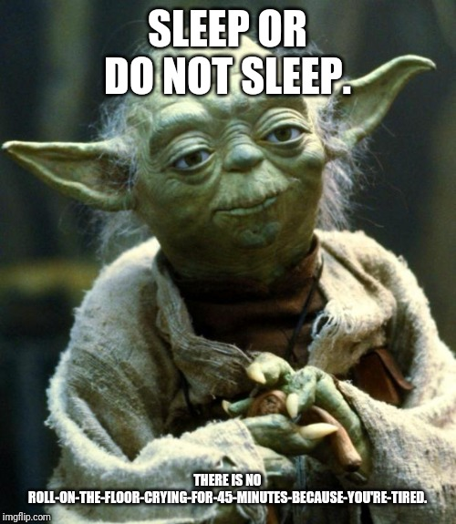 Me at Nap Time | SLEEP OR DO NOT SLEEP. THERE IS NO ROLL-ON-THE-FLOOR-CRYING-FOR-45-MINUTES-BECAUSE-YOU'RE-TIRED. | image tagged in memes,star wars yoda,parenting,babies,toddler | made w/ Imgflip meme maker