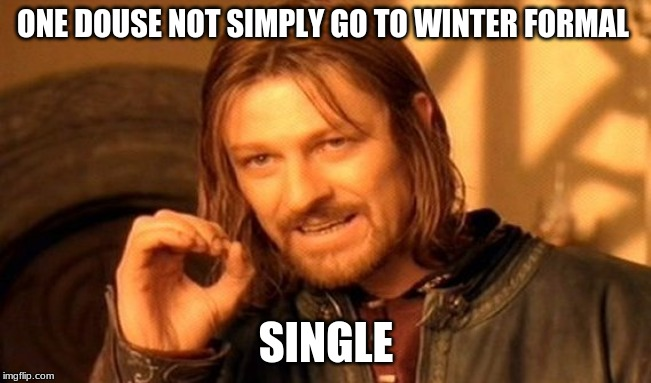 One Does Not Simply Meme |  ONE DOUSE NOT SIMPLY GO TO WINTER FORMAL; SINGLE | image tagged in memes,one does not simply | made w/ Imgflip meme maker