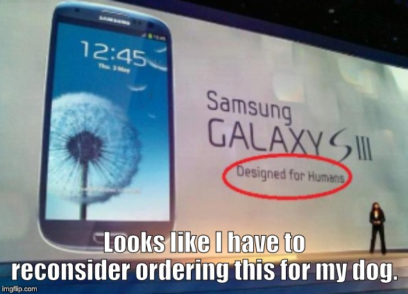 Samsung is so biased, only making phones designed for humans. | Looks like I have to reconsider ordering this for my dog. | image tagged in memes | made w/ Imgflip meme maker