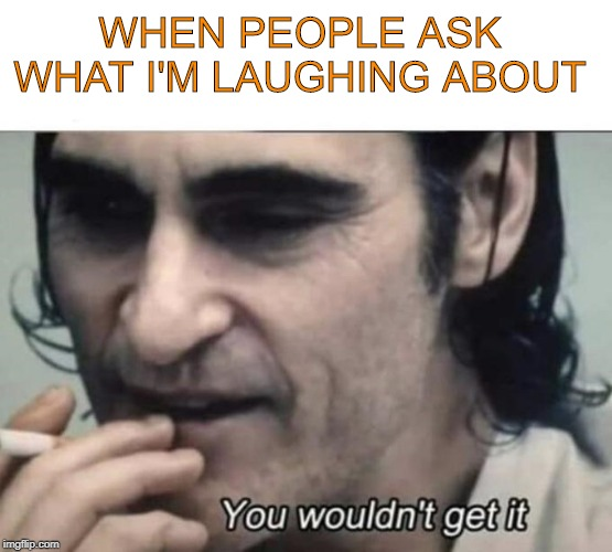 It's an inside joke between my personalities. | WHEN PEOPLE ASK WHAT I'M LAUGHING ABOUT | image tagged in joker | made w/ Imgflip meme maker