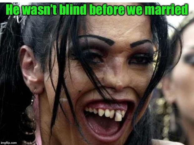 ugly woman monster | He wasn't blind before we married | image tagged in ugly woman monster | made w/ Imgflip meme maker