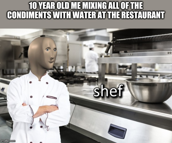 Meme Man Shef |  10 YEAR OLD ME MIXING ALL OF THE CONDIMENTS WITH WATER AT THE RESTAURANT | image tagged in meme man shef,memes,gordon ramsey,meme man,food,chef | made w/ Imgflip meme maker