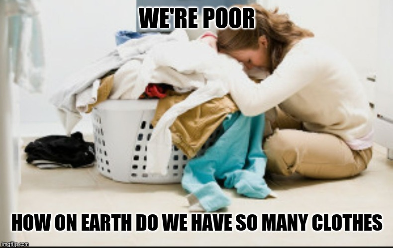 WE'RE POOR; HOW ON EARTH DO WE HAVE SO MANY CLOTHES | image tagged in laundry | made w/ Imgflip meme maker