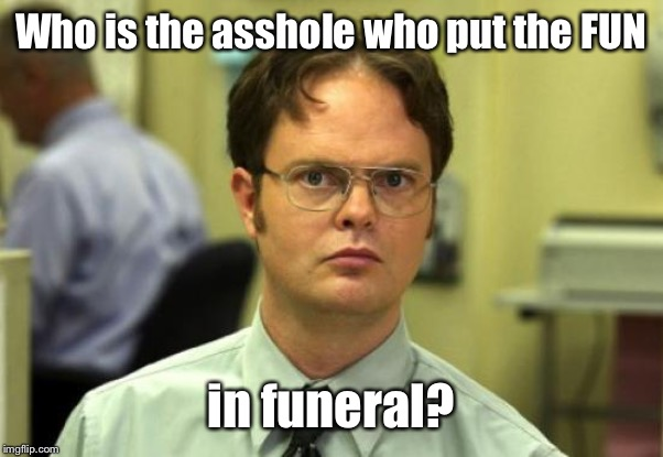 Think about it |  Who is the asshole who put the FUN; in funeral? | image tagged in memes,dwight schrute,funeral,fun,asshole | made w/ Imgflip meme maker