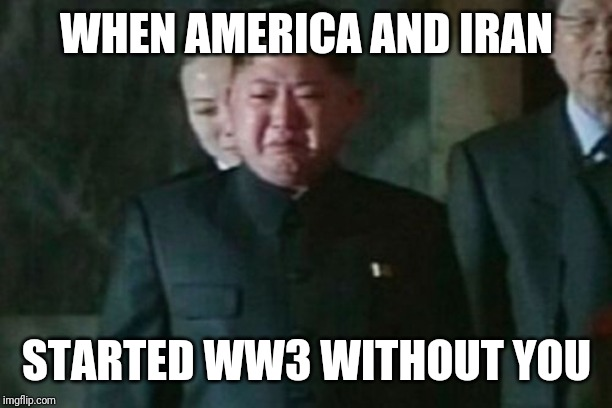 Kim Jong Un Sad |  WHEN AMERICA AND IRAN; STARTED WW3 WITHOUT YOU | image tagged in memes,kim jong un sad,ww3,iran,america,wwiii | made w/ Imgflip meme maker