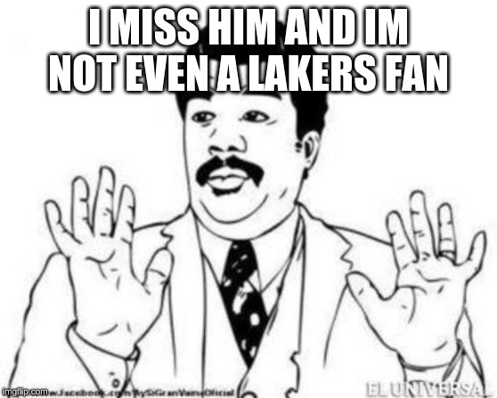 Ay Si Ay Si | I MISS HIM AND IM NOT EVEN A LAKERS FAN | image tagged in ay si ay si | made w/ Imgflip meme maker
