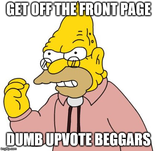 Apparently, going on the front page is just as bad as being on his front lawn. | GET OFF THE FRONT PAGE DUMB UPVOTE BEGGARS | image tagged in get off my lawn | made w/ Imgflip meme maker