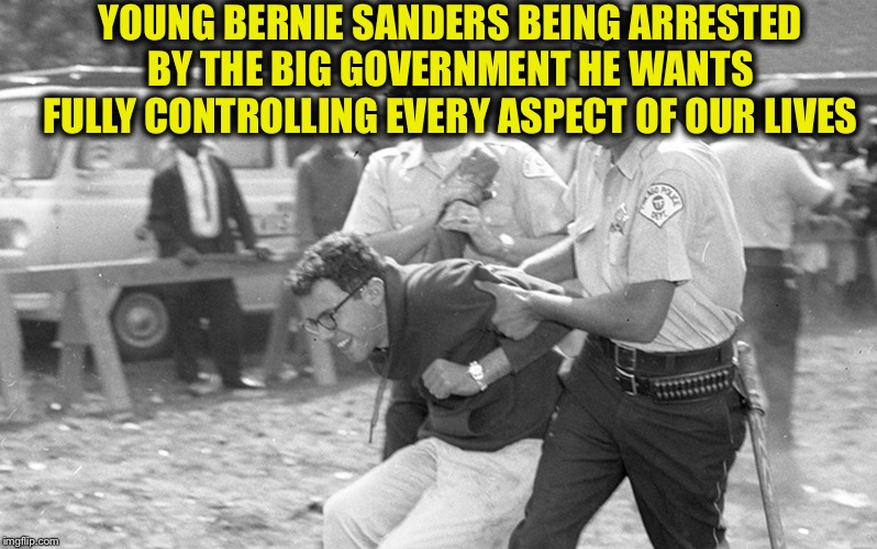 All of the Democratic Party candidates are very dangerous, but none more than Bernie Sanders. |  YOUNG BERNIE SANDERS BEING ARRESTED BY THE BIG GOVERNMENT HE WANTS FULLY CONTROLLING EVERY ASPECT OF OUR LIVES | image tagged in bernie sanders,democratic socialism,democrats,democratic party,communist socialist | made w/ Imgflip meme maker