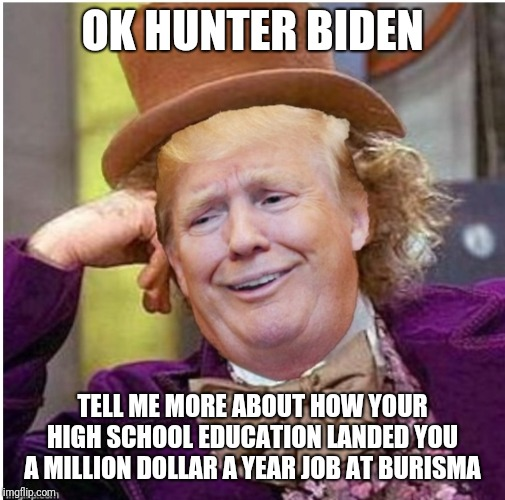 Wonka Trump |  OK HUNTER BIDEN; TELL ME MORE ABOUT HOW YOUR HIGH SCHOOL EDUCATION LANDED YOU A MILLION DOLLAR A YEAR JOB AT BURISMA | image tagged in wonka trump | made w/ Imgflip meme maker
