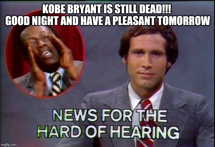 Kobe still dead |  KOBE BRYANT IS STILL DEAD!!!  GOOD NIGHT AND HAVE A PLEASANT TOMORROW | image tagged in sick,funny,bad taste | made w/ Imgflip meme maker