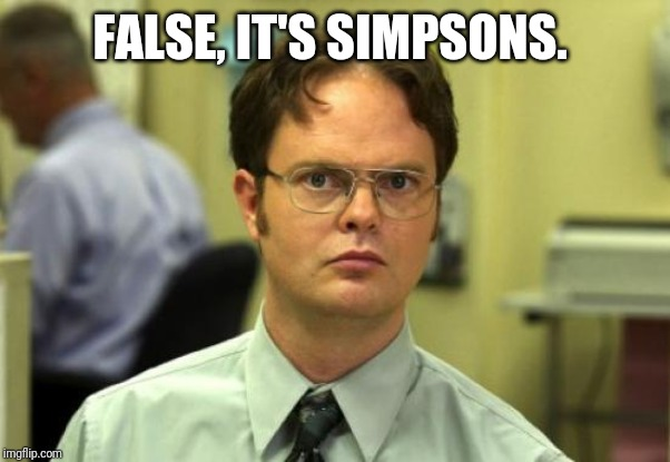 Dwight Schrute Meme | FALSE, IT'S SIMPSONS. | image tagged in memes,dwight schrute | made w/ Imgflip meme maker