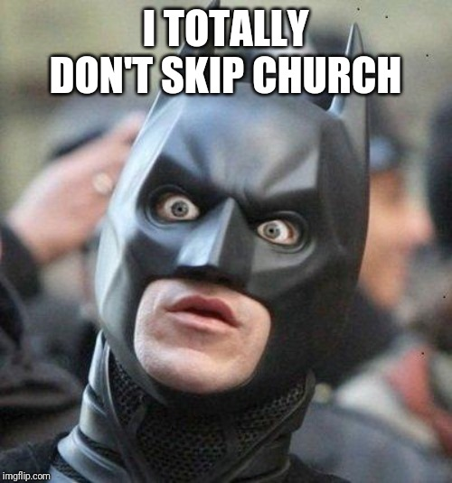 Shocked Batman | I TOTALLY DON'T SKIP CHURCH | image tagged in shocked batman | made w/ Imgflip meme maker