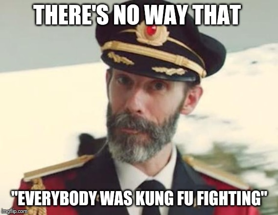 "I still don't | THERE'S NO WAY THAT ""EVERYBODY WAS KUNG FU FIGHTING"" 