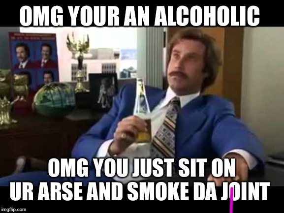Well That Escalated Quickly |  OMG YOUR AN ALCOHOLIC; OMG YOU JUST SIT ON UR ARSE AND SMOKE DA JOINT | image tagged in memes,well that escalated quickly | made w/ Imgflip meme maker