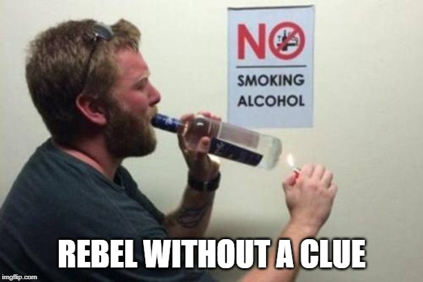 Rebel without a Clue |  REBEL WITHOUT A CLUE | image tagged in alcohol,alcoholic,no smoking,too funny,funny,funny meme | made w/ Imgflip meme maker