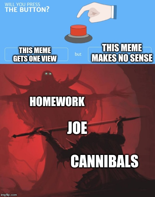 THIS MEME MAKES NO SENSE; THIS MEME GETS ONE VIEW; HOMEWORK; JOE; CANNIBALS | image tagged in will you press the button | made w/ Imgflip meme maker