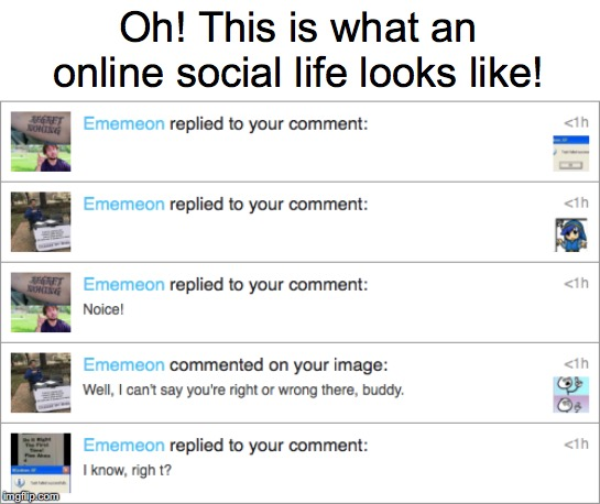 Oh! This is what an online social life looks like! | made w/ Imgflip meme maker