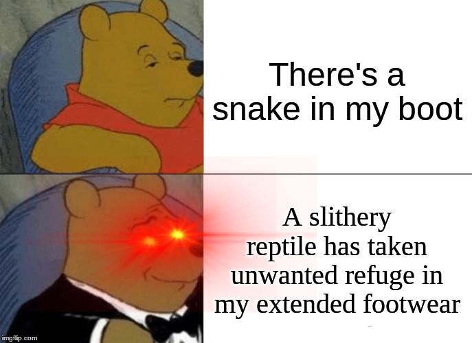 Tuxedo Winnie The Pooh |  There's a snake in my boot; A slithery reptile has taken unwanted refuge in my extended footwear | image tagged in memes,tuxedo winnie the pooh | made w/ Imgflip meme maker