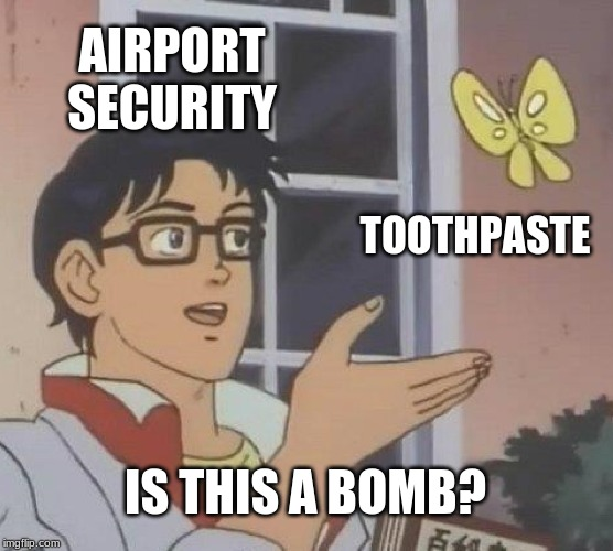 Is this a bomb |  AIRPORT SECURITY; TOOTHPASTE; IS THIS A BOMB? | image tagged in memes,is this a pigeon,tsa,toothpaste,butterfly | made w/ Imgflip meme maker