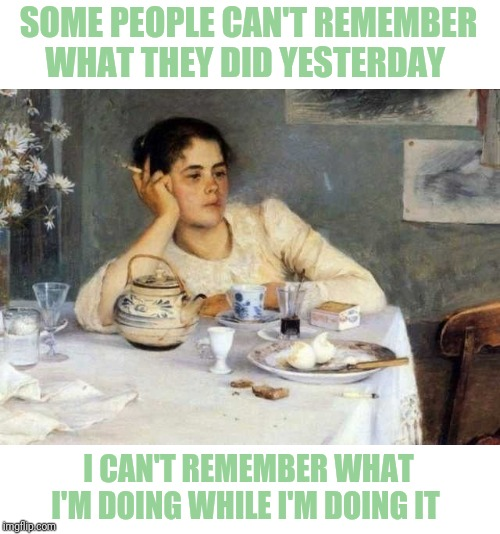 SOME PEOPLE CAN'T REMEMBER WHAT THEY DID YESTERDAY I CAN'T REMEMBER WHAT I'M DOING WHILE I'M DOING IT | image tagged in what was i saying,current mood | made w/ Imgflip meme maker