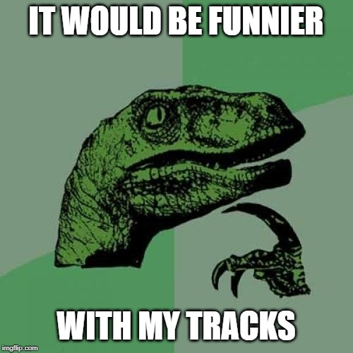Philosoraptor Meme | IT WOULD BE FUNNIER WITH MY TRACKS | image tagged in memes,philosoraptor | made w/ Imgflip meme maker