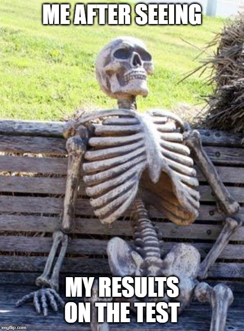 Waiting Skeleton | ME AFTER SEEING MY RESULTS ON THE TEST | image tagged in memes,waiting skeleton | made w/ Imgflip meme maker