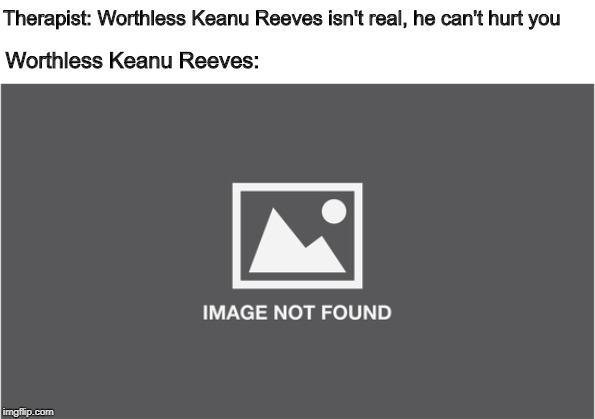Therapist: Worthless Keanu Reeves isn't real, he can't hurt you; Worthless Keanu Reeves: | image tagged in memes,therapist,keanu reeves | made w/ Imgflip meme maker