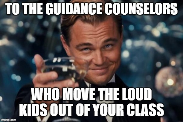 Leonardo Dicaprio Cheers |  TO THE GUIDANCE COUNSELORS; WHO MOVE THE LOUD KIDS OUT OF YOUR CLASS | image tagged in memes,leonardo dicaprio cheers | made w/ Imgflip meme maker