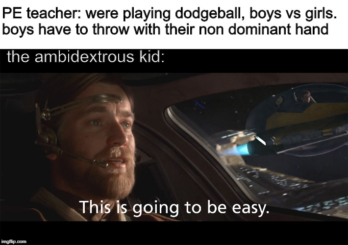 The Lucky ones |  PE teacher: were playing dodgeball, boys vs girls.  boys have to throw with their non dominant hand; the ambidextrous kid: | image tagged in memes,pe,star wars,dodgeball,obi wan kenobi | made w/ Imgflip meme maker